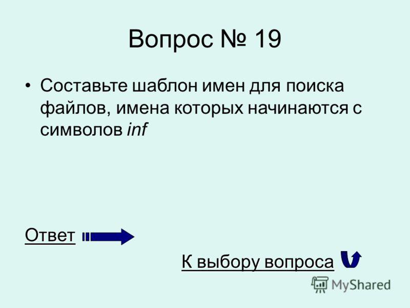 Вопрос 19 Составьте шаблон имен для поиска файлов, имена которых начинаются с символов infОтвет К выбору вопроса К выбору вопроса
