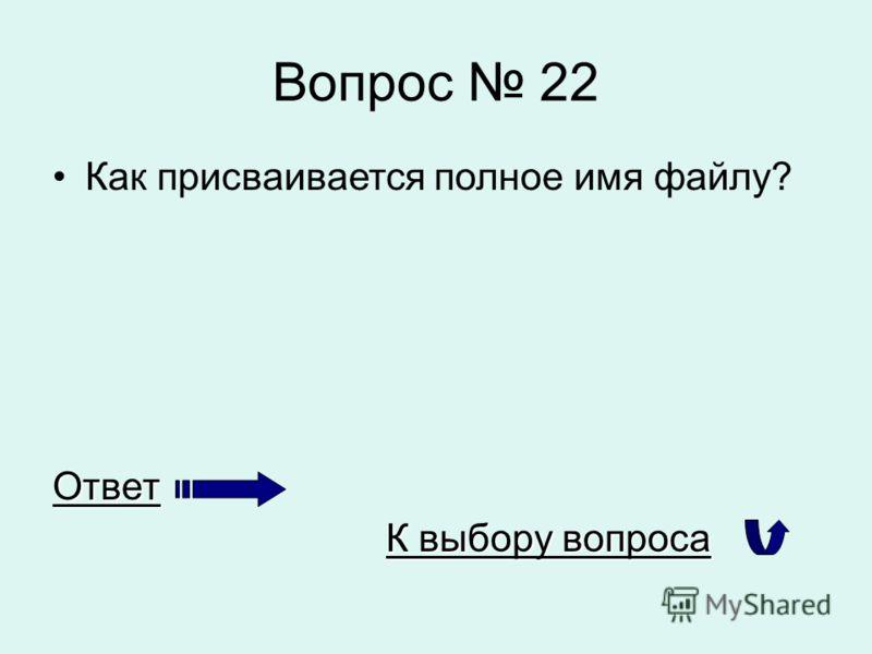 Вопрос 22 Как присваивается полное имя файлу?Ответ К выбору вопроса К выбору вопроса