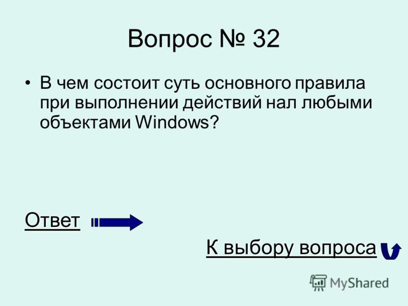 Вопрос 32 В чем состоит суть основного правила при выполнении действий нал любыми объектами Windows?Ответ К выбору вопроса К выбору вопроса