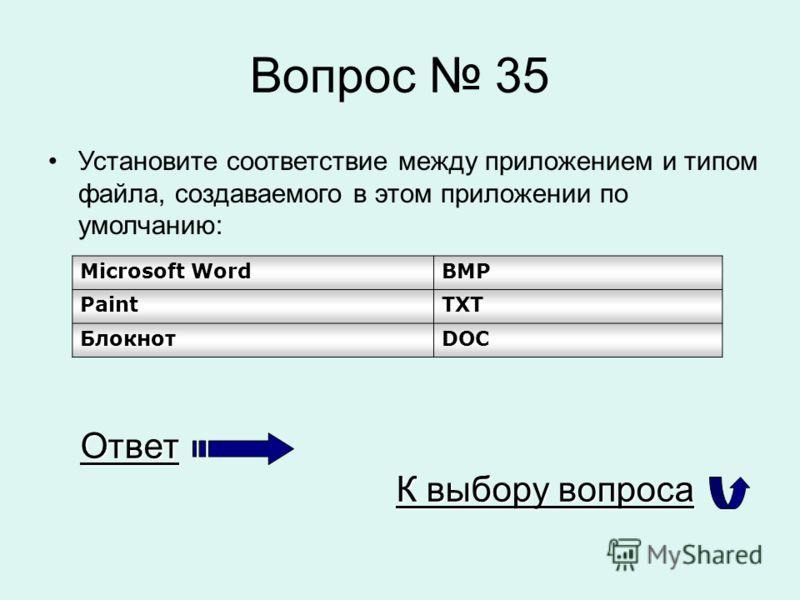 Вопрос 35 Установите соответствие между приложением и типом файла, создаваемого в этом приложении по умолчанию: Microsoft WordBMP PaintTXT БлокнотDOC Ответ К выбору вопроса К выбору вопроса
