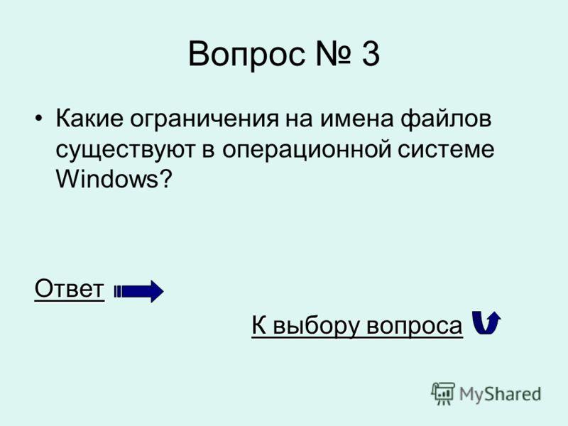 Вопрос 3 Какие ограничения на имена файлов существуют в операционной системе Windows?Ответ К выбору вопроса К выбору вопроса