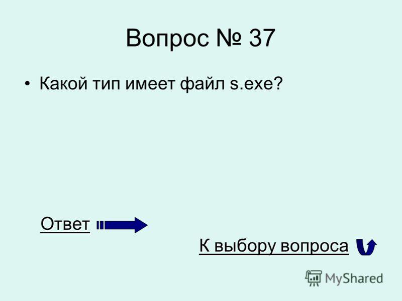 Вопрос 37 Какой тип имеет файл s.exe? Ответ К выбору вопроса К выбору вопроса