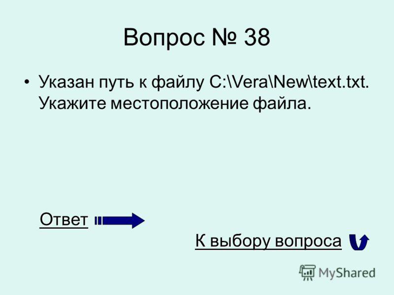 Вопрос 38 Указан путь к файлу C:\Vera\New\text.txt. Укажите местоположение файла. Ответ К выбору вопроса К выбору вопроса
