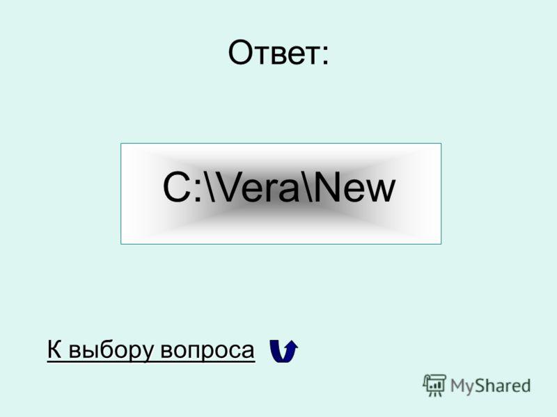 Ответ: C:\Vera\New К выбору вопроса