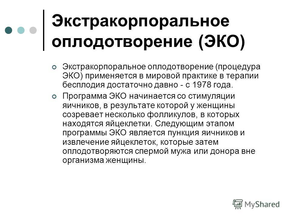 Экстракорпоральное оплодотворение (ЭКО) Экстракорпоральное оплодотворение (процедура ЭКО) применяется в мировой практике в терапии бесплодия достаточно давно - с 1978 года. Программа ЭКО начинается со стимуляции яичников, в результате которой у женщи