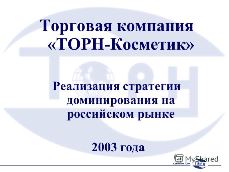 Торговая компания «ТОРН-Косметик» Реализация стратегии доминирования на российском рынке 2003 года