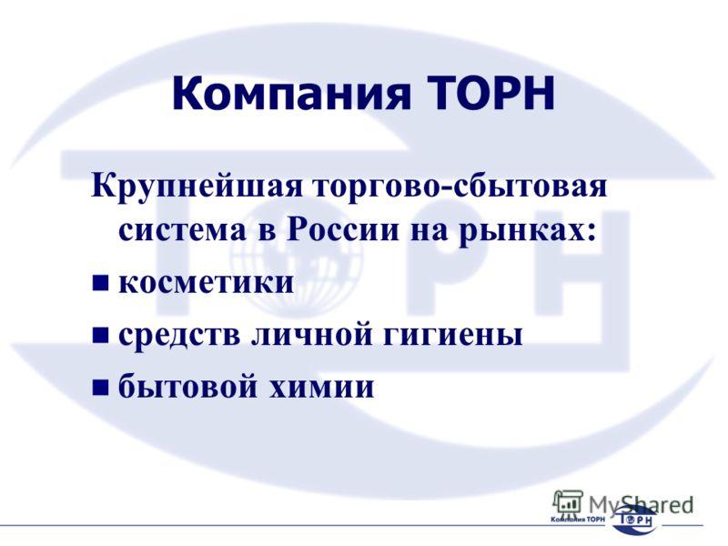 Компания ТОРН Крупнейшая торгово-сбытовая система в России на рынках: косметики средств личной гигиены бытовой химии