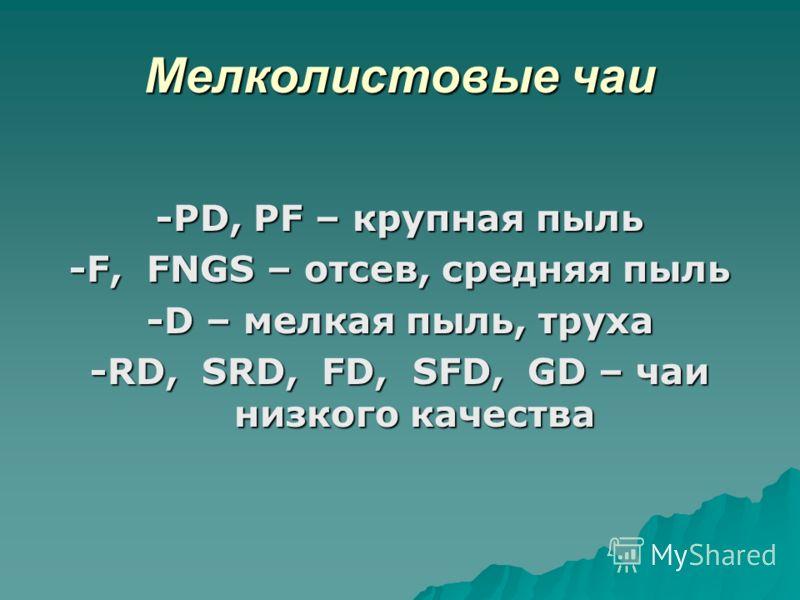 Мелколистовые чаи -PD, PF – крупная пыль -F, FNGS – отсев, средняя пыль -D – мелкая пыль, труха -RD, SRD, FD, SFD, GD – чаи низкого качества