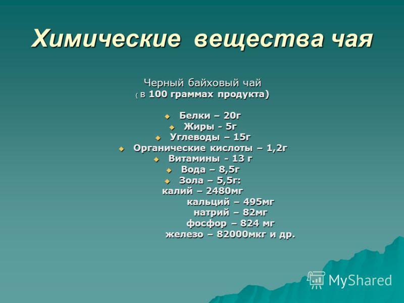 Химические вещества чая Черный байховый чай ( в 100 граммах продукта) Белки – 20г Белки – 20г Жиры - 5г Жиры - 5г Углеводы – 15г Углеводы – 15г Органические кислоты – 1,2г Органические кислоты – 1,2г Витамины - 13 г Витамины - 13 г Вода – 8,5г Вода –