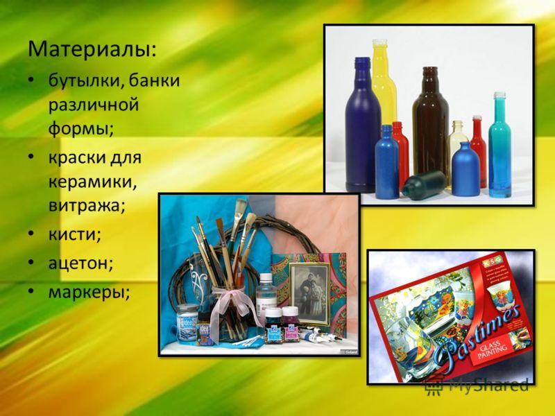 Материалы: бутылки, банки различной формы; краски для керамики, витража; кисти; ацетон; маркеры;