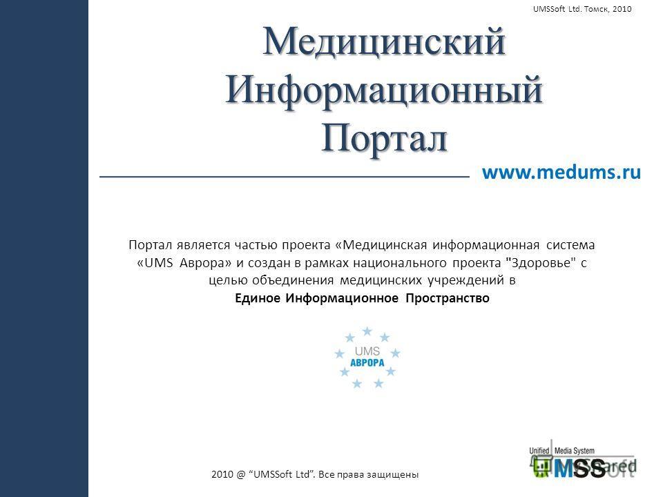 2010 @ UMSSoft Ltd. Все права защищены www.medums.ru МедицинскийИнформационныйПортал Портал является частью проекта «Медицинская информационная система «UMS Аврора» и создан в рамках национального проекта