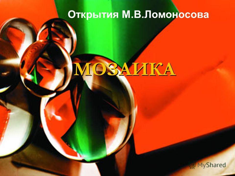 МОЗАИКА Открытия М.В.Ломоносова