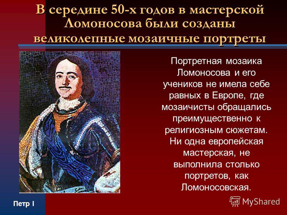 В середине 50-х годов в мастерской Ломоносова были созданы великолепные мозаичные портреты Портретная мозаика Ломоносова и его учеников не имела себе равных в Европе, где мозаичисты обращались преимущественно к религиозным сюжетам. Ни одна европейска