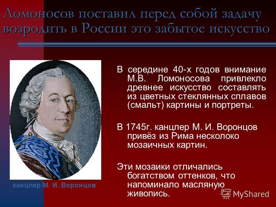 Ломоносов поставил перед собой задачу возродить в России это забытое искусство В середине 40-х годов внимание М.В. Ломоносова привлекло древнее искусство составлять из цветных стеклянных сплавов (смальт) картины и портреты. В 1745г. канцлер М. И. Вор