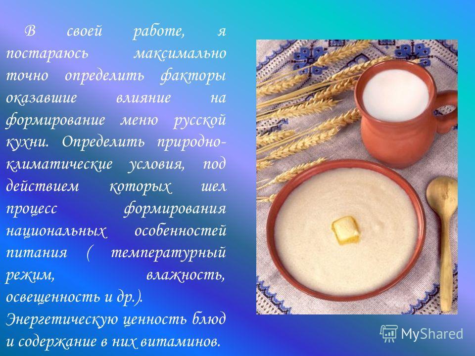 В своей работе, я постараюсь максимально точно определить факторы оказавшие влияние на формирование меню русской кухни. Определить природно- климатические условия, под действием которых шел процесс формирования национальных особенностей питания ( тем
