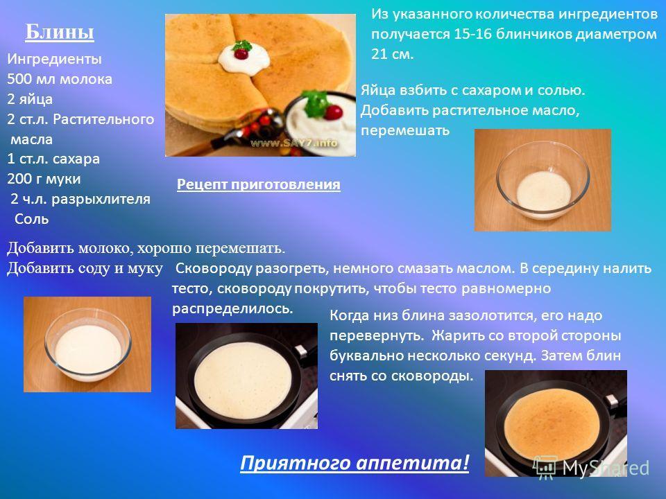 Блины Ингредиенты 500 мл молока 2 яйца 2 ст.л. Растительного масла 1 ст.л. сахара 200 г муки 2 ч.л. разрыхлителя Соль Рецепт приготовления Из указанного количества ингредиентов получается 15-16 блинчиков диаметром 21 см. Яйца взбить с сахаром и солью