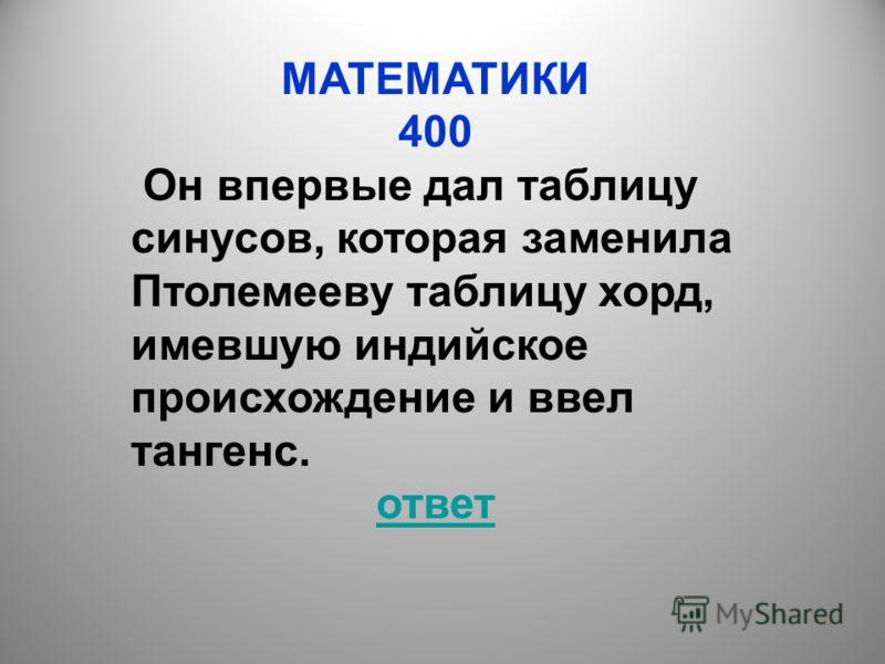 МАТЕМАТИКИ 400 Он впервые дал таблицу синусов, которая заменила Птолемееву таблицу хорд, имевшую индийское происхождение и ввел тангенс. ответ