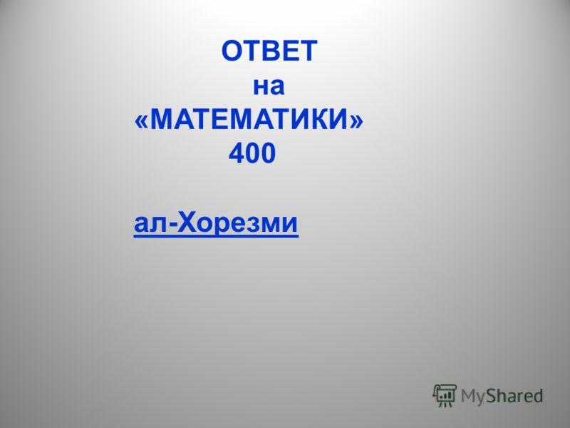 ОТВЕТ на «МАТЕМАТИКИ» 400 ал-Хорезми