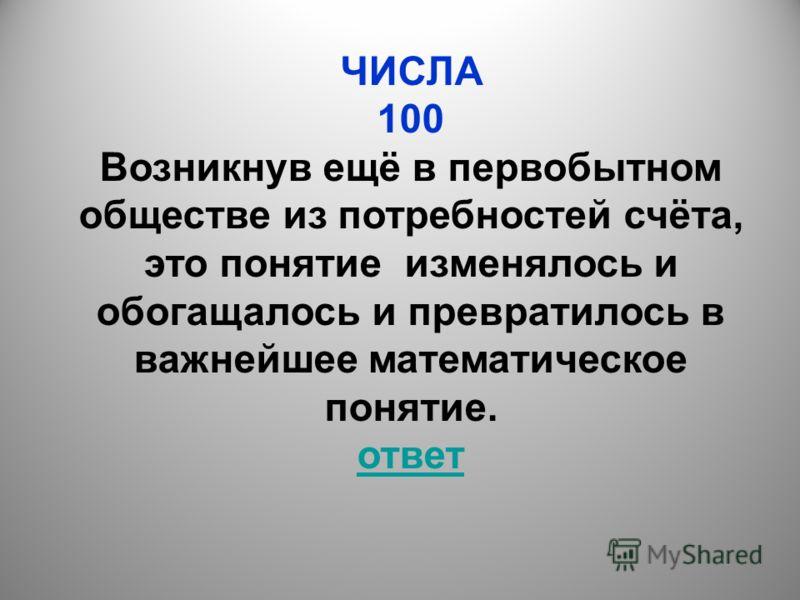 ЧИСЛА 100 Возникнув ещё в первобытном обществе из потребностей счёта, это понятие изменялось и обогащалось и превратилось в важнейшее математическое понятие. ответ