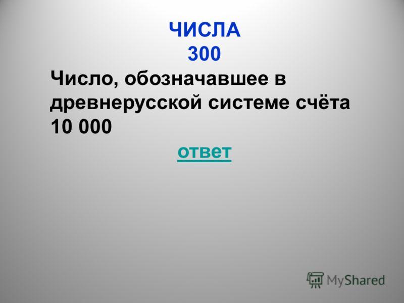 ЧИСЛА 300 Число, обозначавшее в древнерусской системе счёта 10 000 ответ