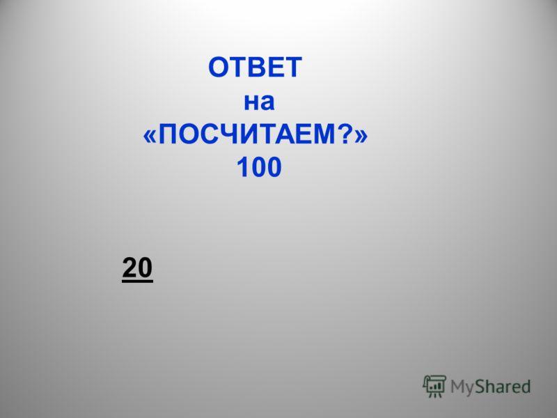 ОТВЕТ на «ПОСЧИТАЕМ?» 100 20