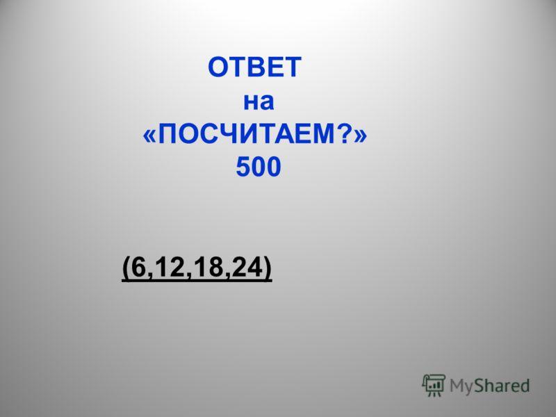 ОТВЕТ на «ПОСЧИТАЕМ?» 500 (6,12,18,24)
