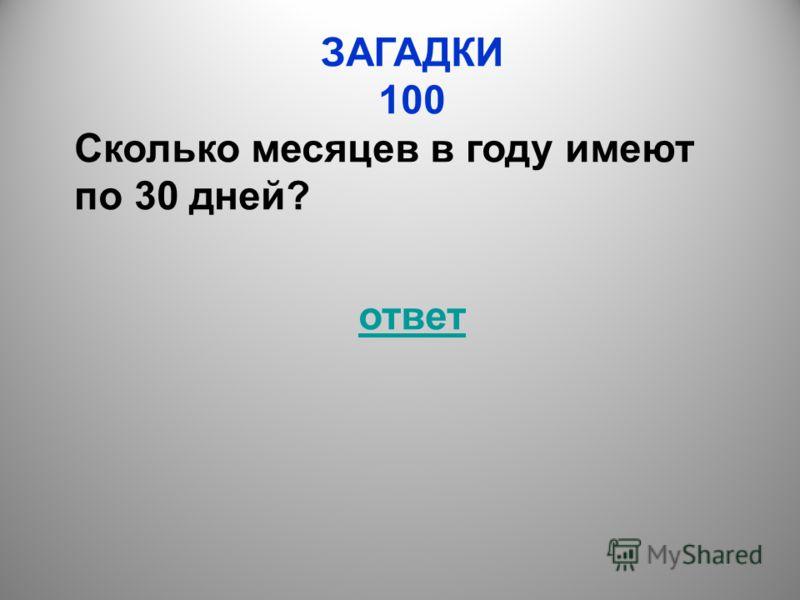 ЗАГАДКИ 100 Сколько месяцев в году имеют по 30 дней? ответ