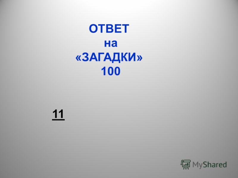 ОТВЕТ на «ЗАГАДКИ» 100 11