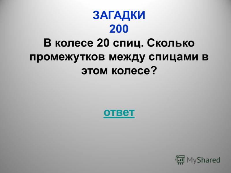 ЗАГАДКИ 200 В колесе 20 спиц. Сколько промежутков между спицами в этом колесе? ответ