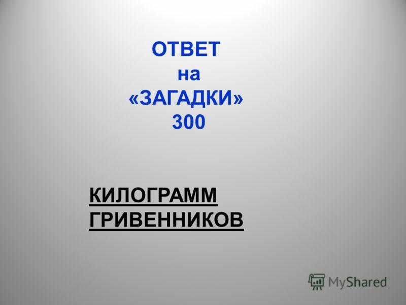 ОТВЕТ на «ЗАГАДКИ» 300 КИЛОГРАММ ГРИВЕННИКОВ