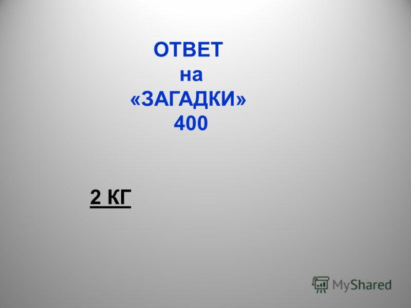 ОТВЕТ на «ЗАГАДКИ» 400 2 КГ
