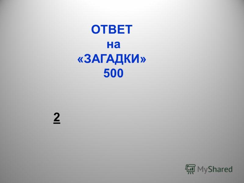 ОТВЕТ на «ЗАГАДКИ» 500 2