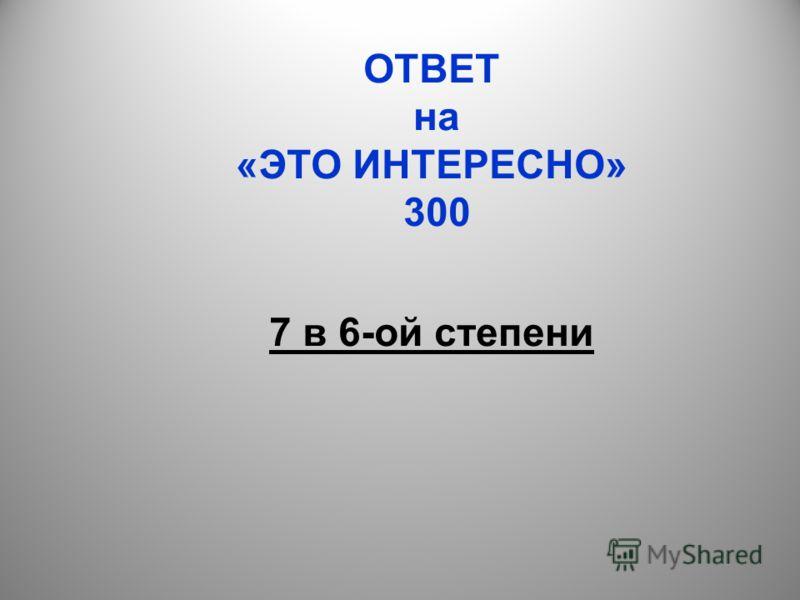 ОТВЕТ на «ЭТО ИНТЕРЕСНО» 300 7 в 6-ой степени