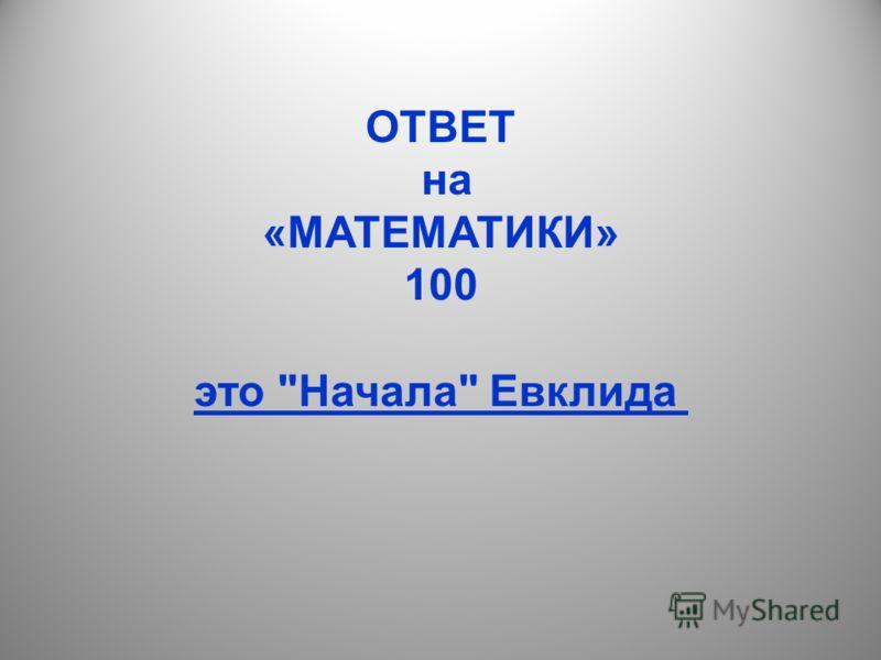 ОТВЕТ на «МАТЕМАТИКИ» 100 это Начала Евклида