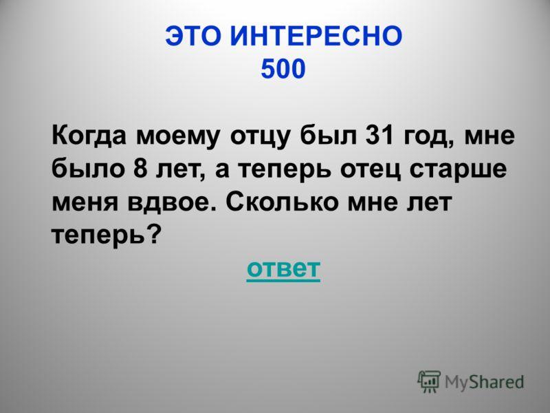 ЭТО ИНТЕРЕСНО 500 Когда моему отцу был 31 год, мне было 8 лет, а теперь отец старше меня вдвое. Сколько мне лет теперь? ответ