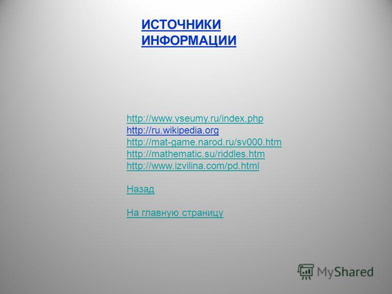 ИСТОЧНИКИ ИНФОРМАЦИИ http://www.vseumy.ru/index.php http://ru.wikipedia.org http://mat-game.narod.ru/sv000.htm http://mathematic.su/riddles.htm http://www.izvilina.com/pd.html Назад На главную страницу