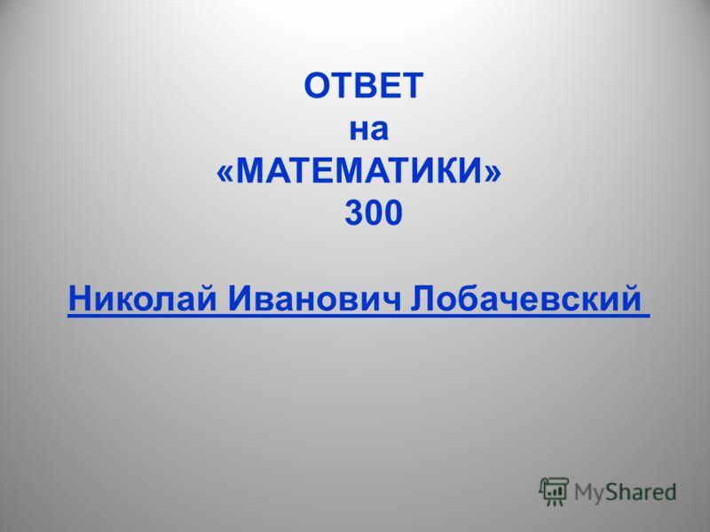 ОТВЕТ на «МАТЕМАТИКИ» 300 Николай Иванович Лобачевский