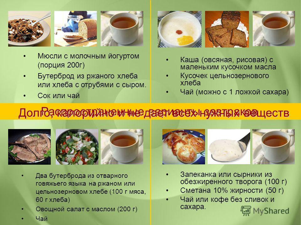 Запеканка или сырники из обезжиренного творога (100 г) Сметана 10% жирности (50 г) Чай или кофе без сливок и сахара. Распространенные варианты завтраков Мюсли с молочным йогуртом (порция 200г) Бутерброд из ржаного хлеба или хлеба с отрубями с сыром.