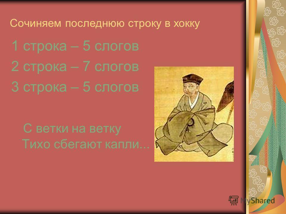 Сочиняем последнюю строку в хокку 1 строка – 5 слогов 2 строка – 7 слогов 3 строка – 5 слогов С ветки на ветку Тихо сбегают капли...