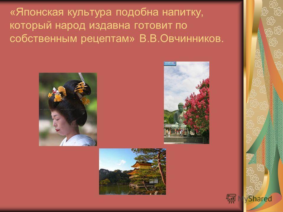 «Японская культура подобна напитку, который народ издавна готовит по собственным рецептам» В.В.Овчинников.