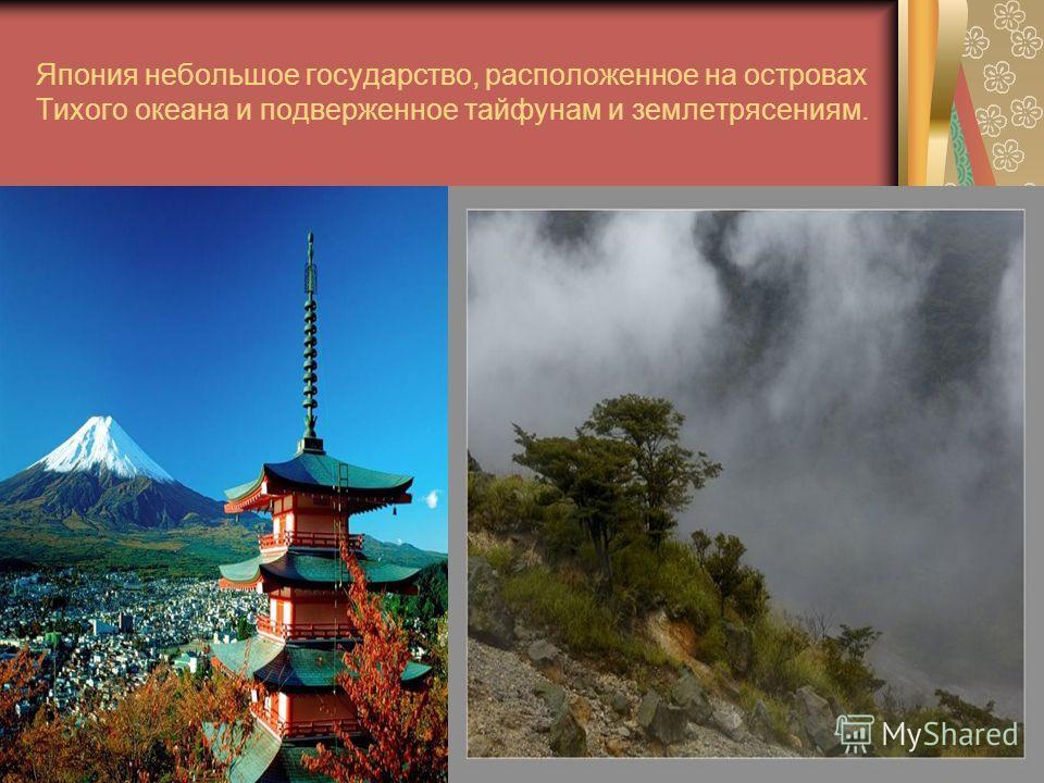 Япония небольшое государство, расположенное на островах Тихого океана и подверженное тайфунам и землетрясениям.