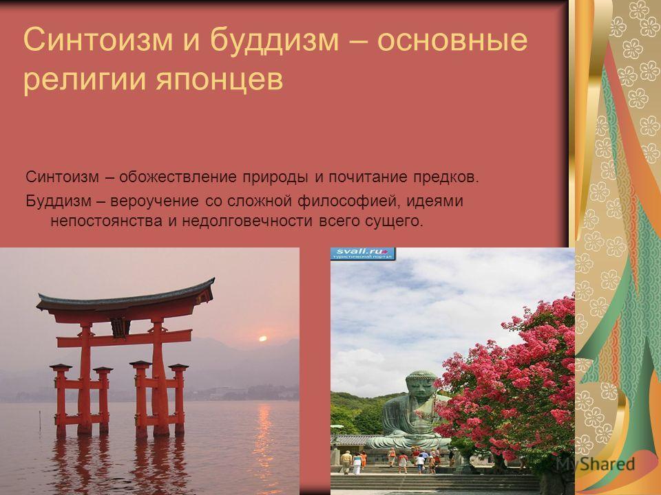 Синтоизм и буддизм – основные религии японцев Синтоизм – обожествление природы и почитание предков. Буддизм – вероучение со сложной философией, идеями непостоянства и недолговечности всего сущего.