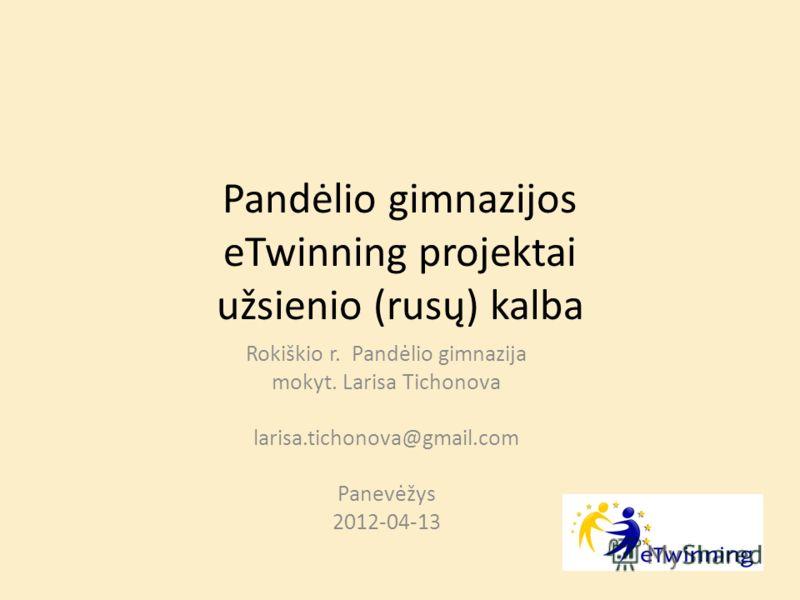 Pandėlio gimnazijos eTwinning projektai užsienio (rusų) kalba Rokiškio r. Pandėlio gimnazija mokyt. Larisa Tichonova larisa.tichonova@gmail.com Panevėžys 2012-04-13
