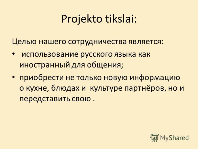 Projekto tikslai: Целью нашего сотрудничества является: использование русского языка как иностранный для общения; приобрести не только новую информацию о кухне, блюдах и культуре партнёров, но и передставить свою.