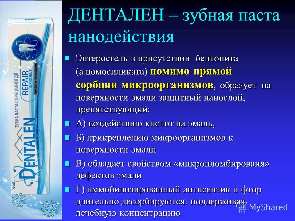 ДЕНТАЛЕН – зубная паста нанодействия Энтеросгель в присутствии бентонита (алюмосиликата) помимо прямой сорбции микроорганизмов, образует на поверхности эмали защитный нанослой, препятствующий: Энтеросгель в присутствии бентонита (алюмосиликата) помим