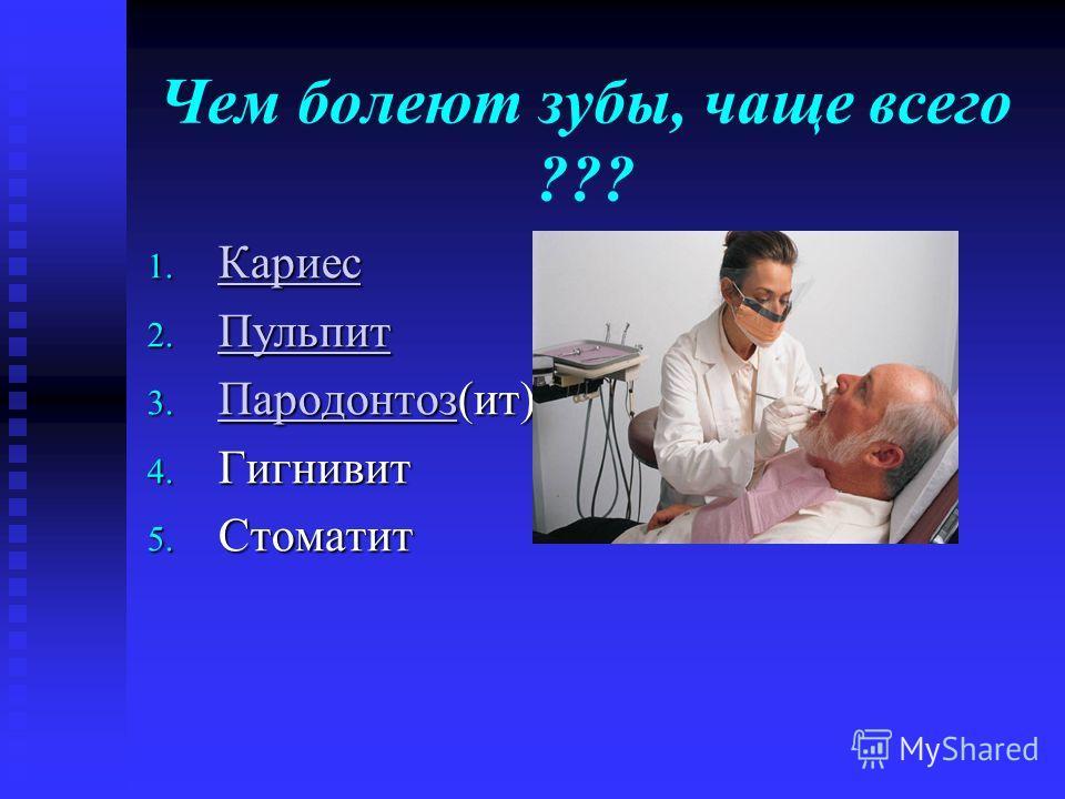 Чем болеют зубы, чаще всего ??? 1. Кариес Кариес 2. Пульпит Пульпит 3. Пародонтоз(ит) Пародонтоз 4. Гигнивит 5. Стоматит