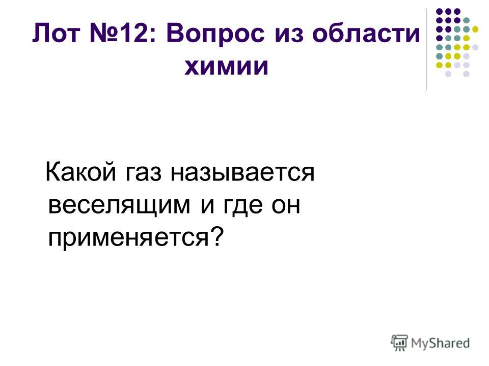 Лот 12: Вопрос из области химии Какой газ называется веселящим и где он применяется?