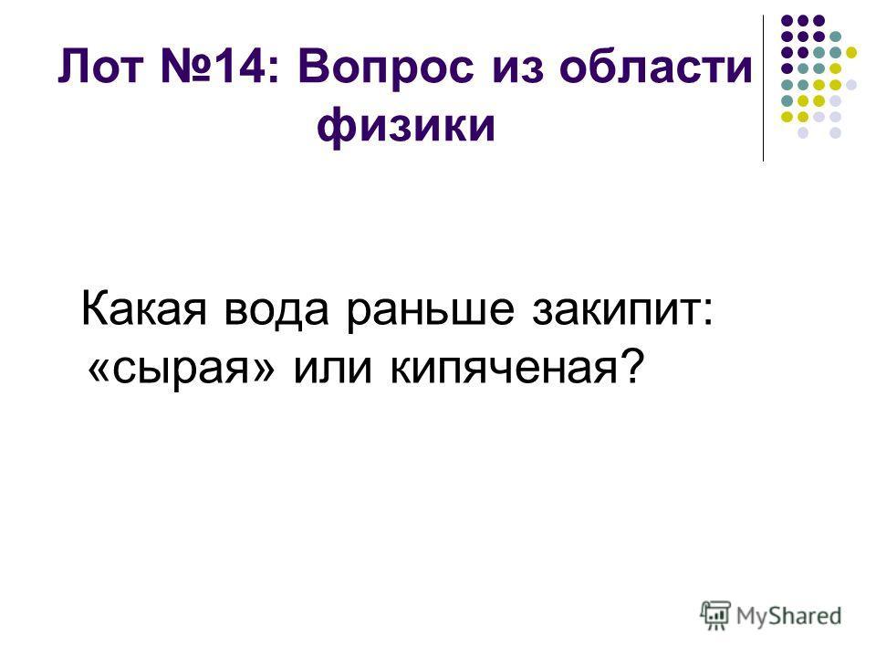 Лот 14: Вопрос из области физики Какая вода раньше закипит: «сырая» или кипяченая?