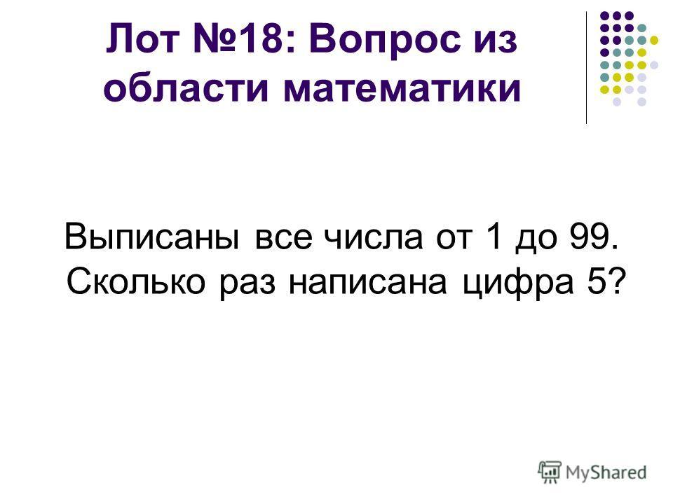 Лот 18: Вопрос из области математики Выписаны все числа от 1 до 99. Сколько раз написана цифра 5?