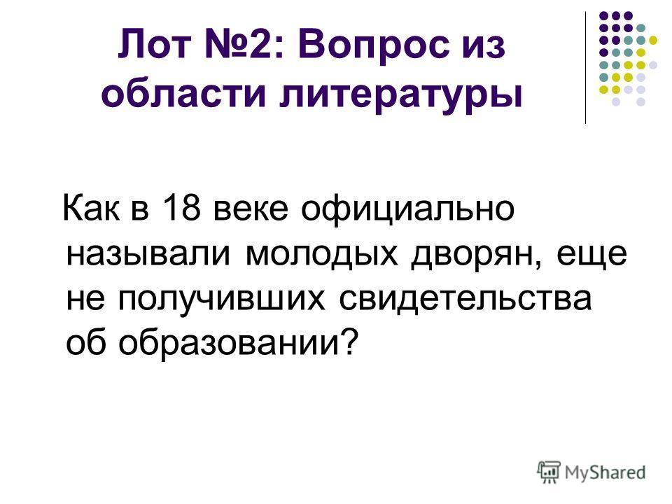 Лот 2: Вопрос из области литературы Как в 18 веке официально называли молодых дворян, еще не получивших свидетельства об образовании?